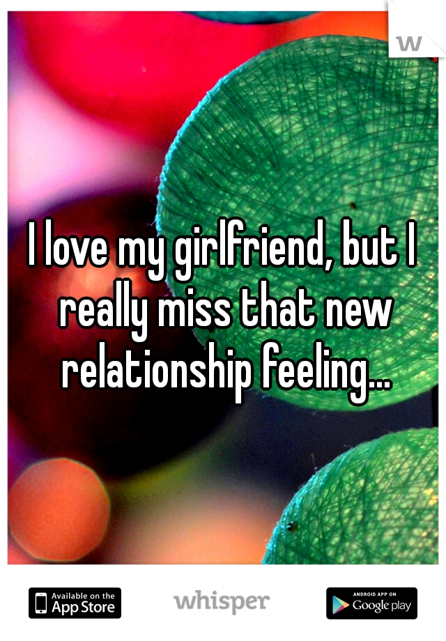 I love my girlfriend, but I really miss that new relationship feeling...