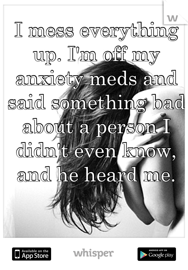 I mess everything up. I'm off my anxiety meds and said something bad about a person I didn't even know, and he heard me.