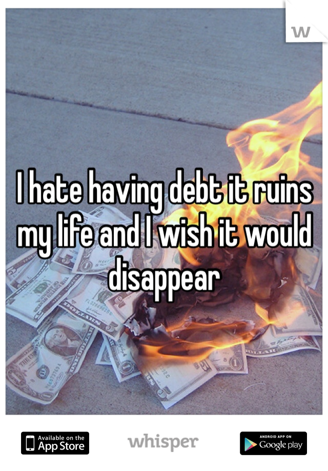 I hate having debt it ruins my life and I wish it would disappear
