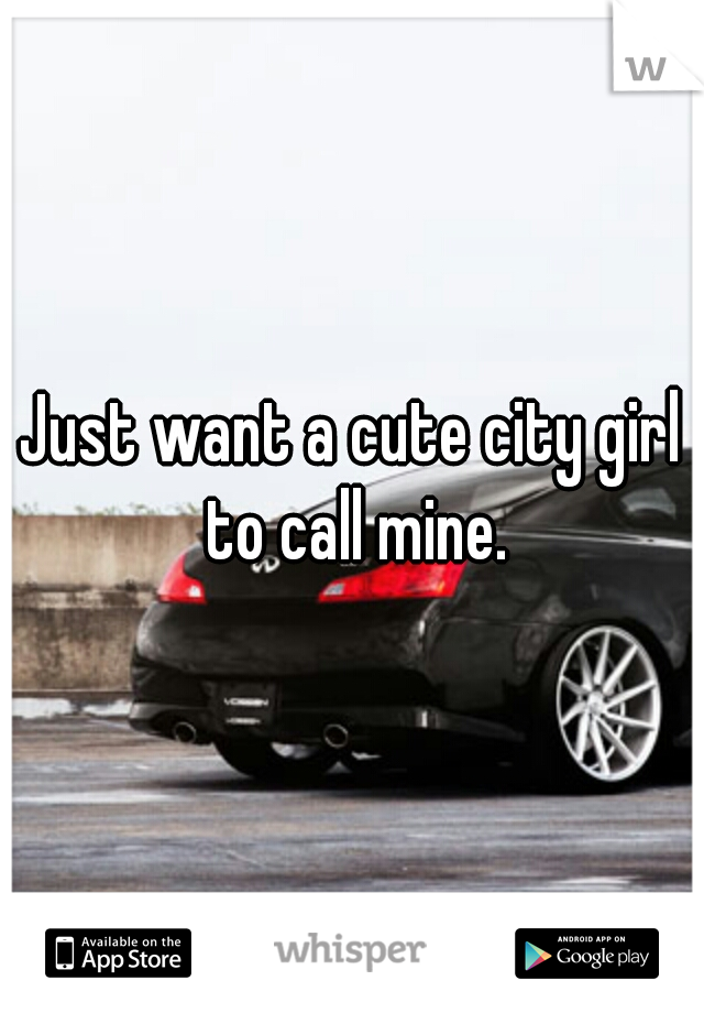 Just want a cute city girl to call mine.