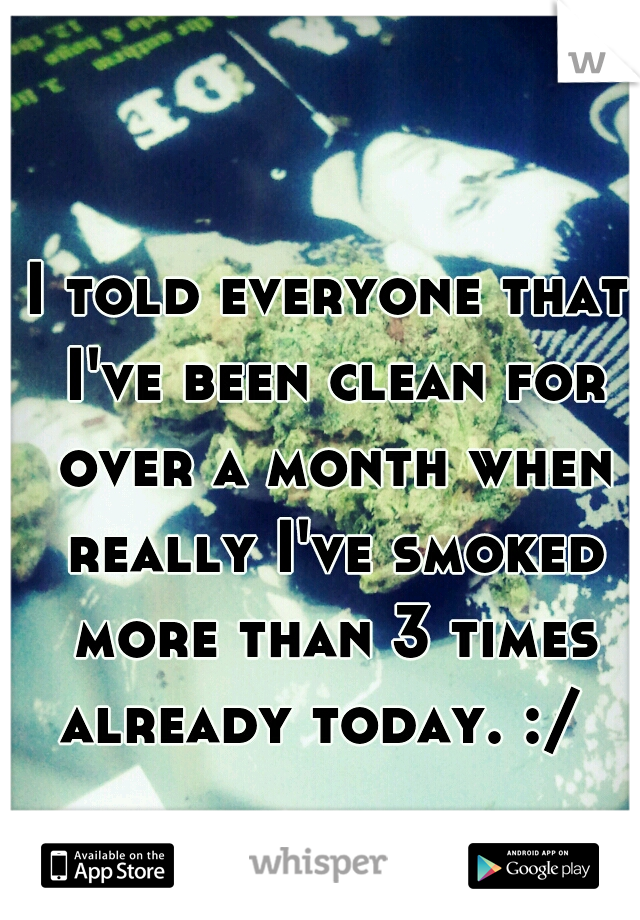 I told everyone that I've been clean for over a month when really I've smoked more than 3 times already today. :/