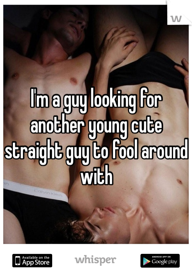 I'm a guy looking for another young cute straight guy to fool around with