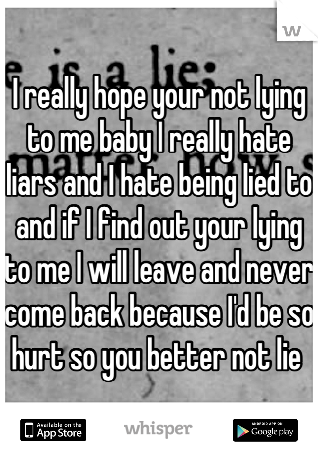 I really hope your not lying to me baby I really hate liars and I hate being lied to and if I find out your lying to me I will leave and never come back because I'd be so hurt so you better not lie