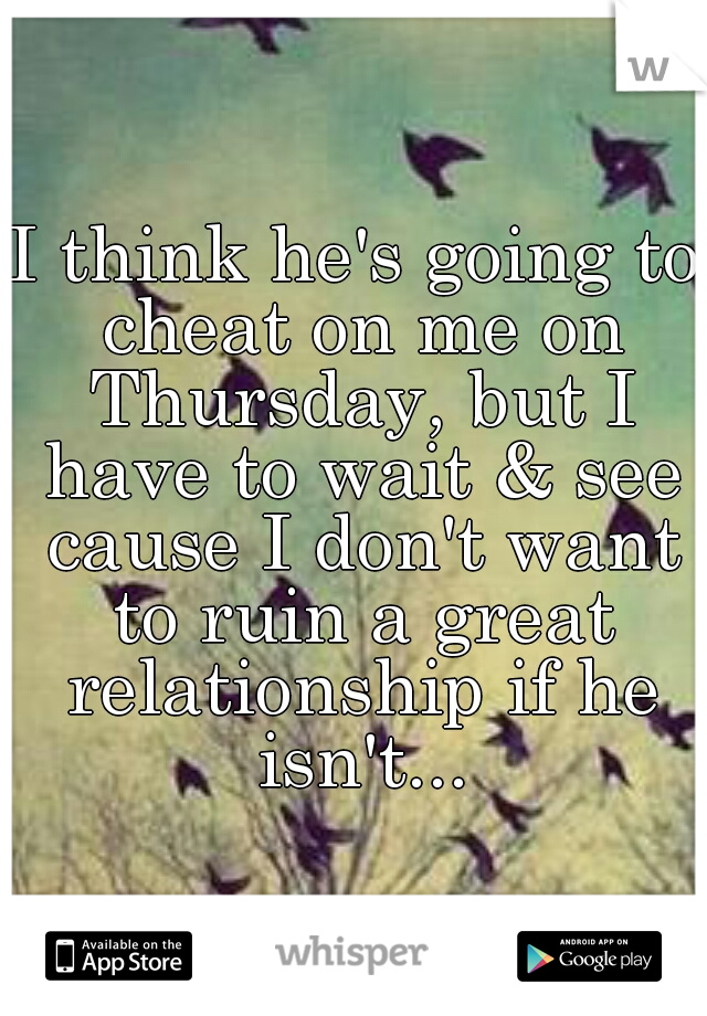 I think he's going to cheat on me on Thursday, but I have to wait & see cause I don't want to ruin a great relationship if he isn't...
