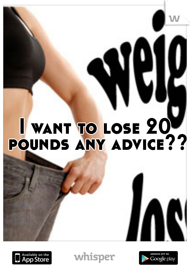 I want to lose 20 pounds any advice??