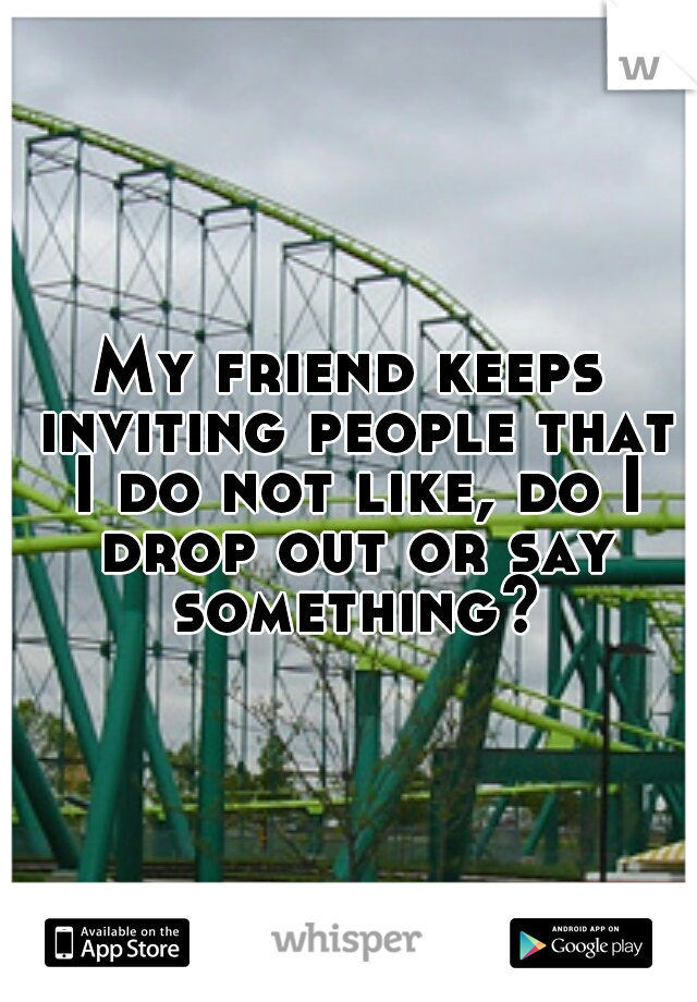 My friend keeps inviting people that I do not like, do I drop out or say something?