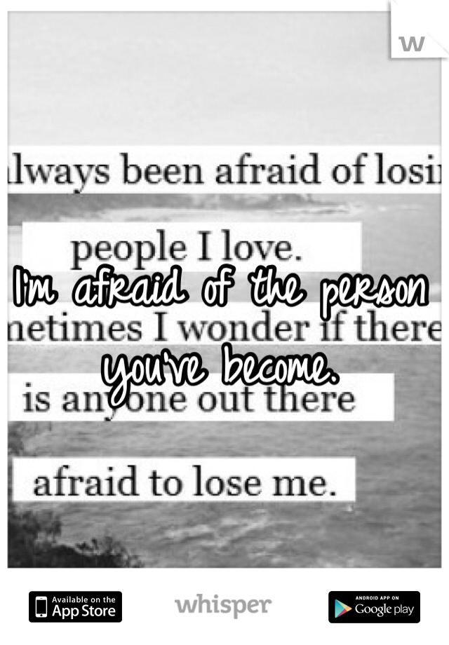 I'm afraid of the person you've become.