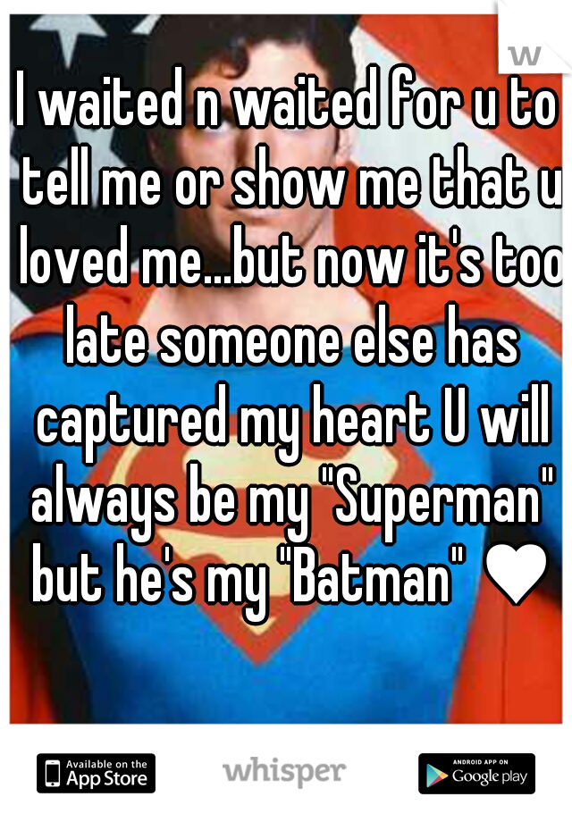 """I waited n waited for u to tell me or show me that u loved me...but now it's too late someone else has captured my heart U will always be my """"Superman"""" but he's my """"Batman"""" ♥"""