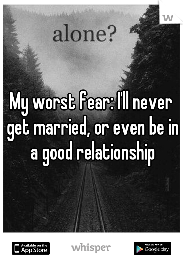 My worst fear: I'll never get married, or even be in a good relationship
