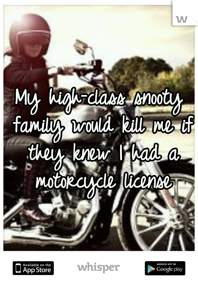 My high-class snooty family would kill me if they knew I had a motorcycle license