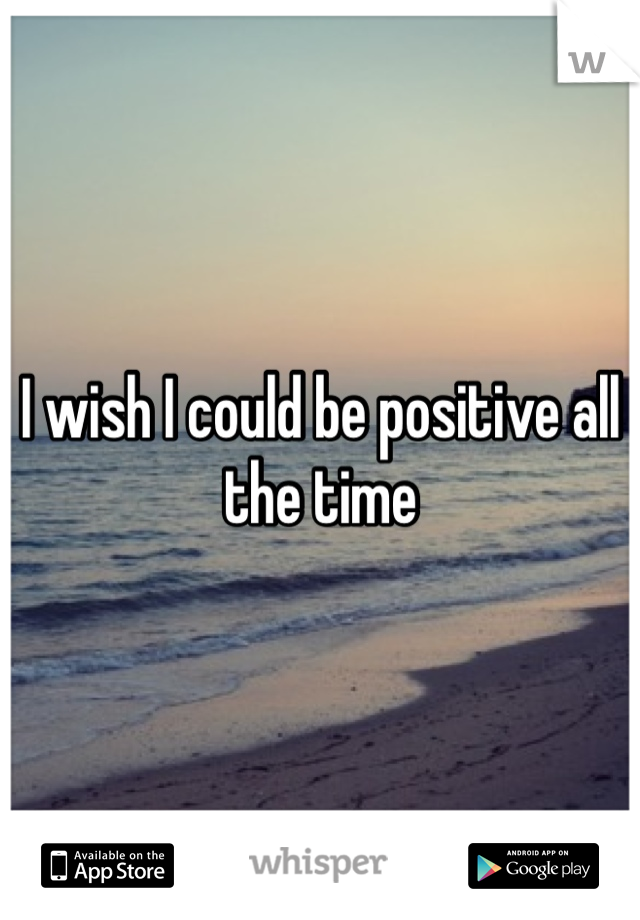 I wish I could be positive all the time