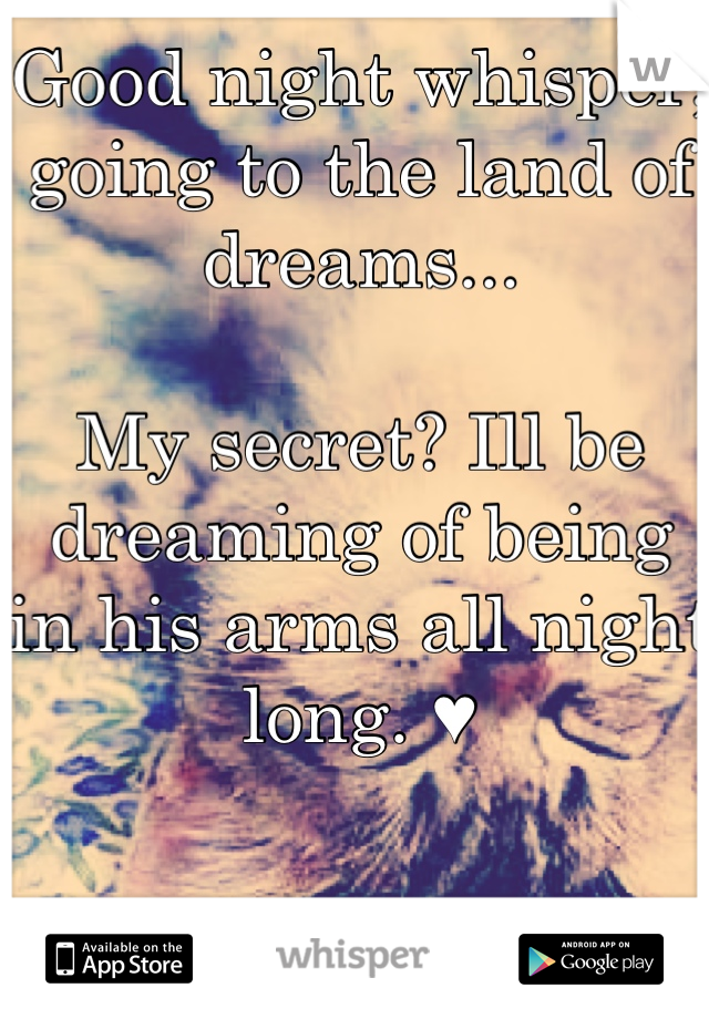Good night whisper, going to the land of dreams...  My secret? Ill be dreaming of being in his arms all night long. ♥