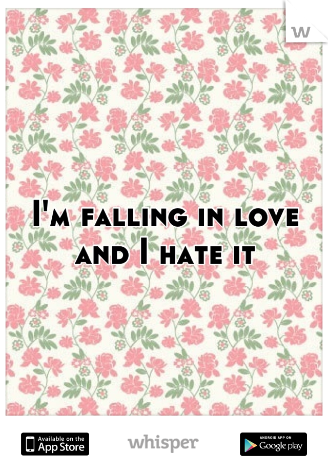 I'm falling in love and I hate it
