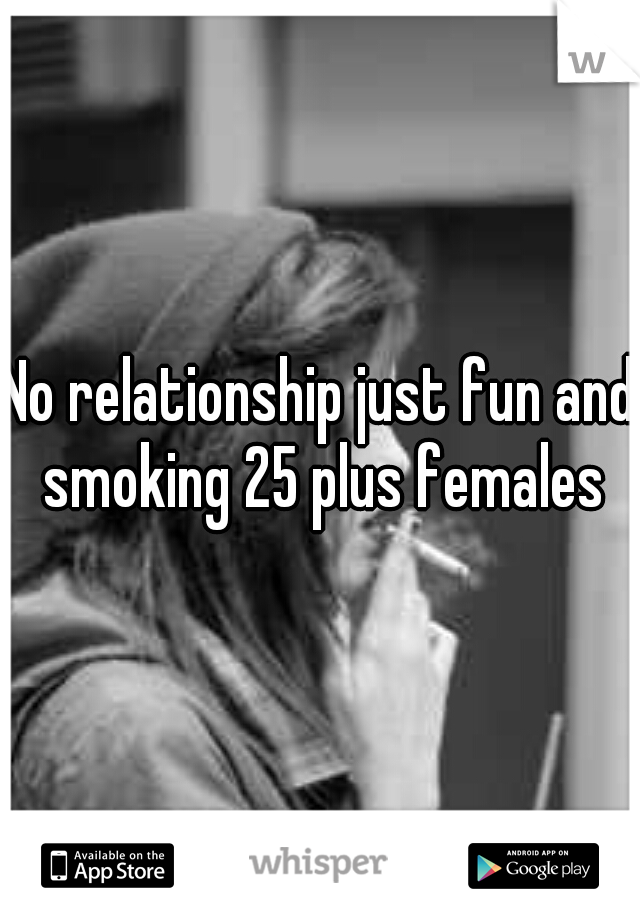 No relationship just fun and smoking 25 plus females