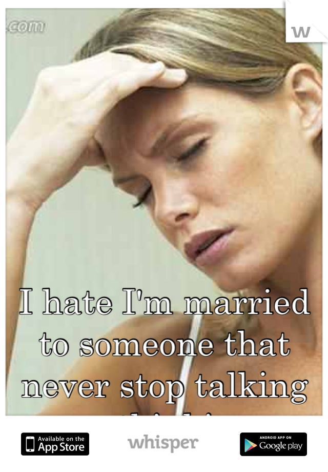 I hate I'm married to someone that never stop talking or thinking