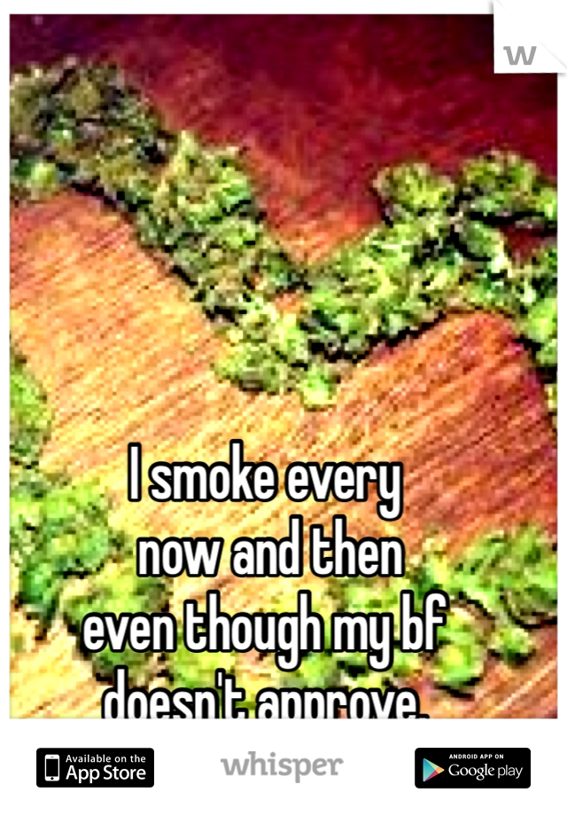 I smoke every  now and then even though my bf  doesn't approve.