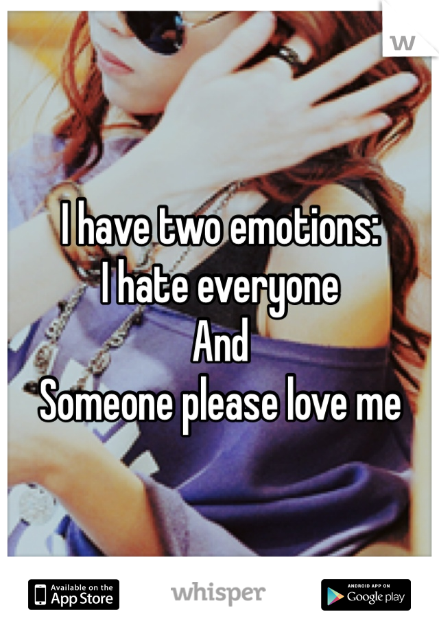 I have two emotions:  I hate everyone  And  Someone please love me