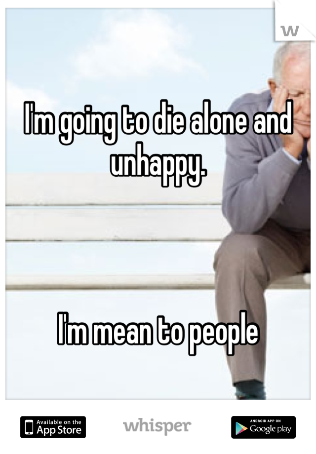 I'm going to die alone and unhappy.    I'm mean to people