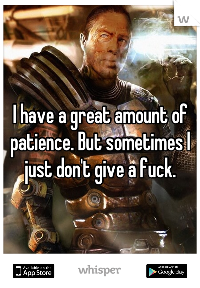 I have a great amount of patience. But sometimes I just don't give a fuck.