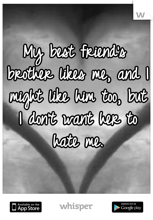 My best friend's brother likes me, and I might like him too, but I don't want her to hate me.