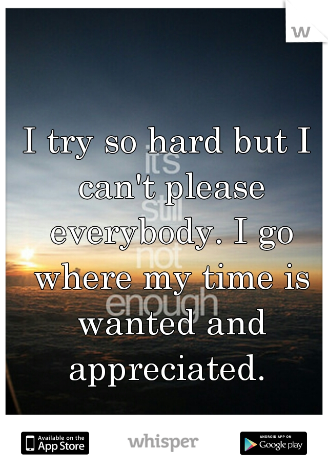 I try so hard but I can't please everybody. I go where my time is wanted and appreciated.