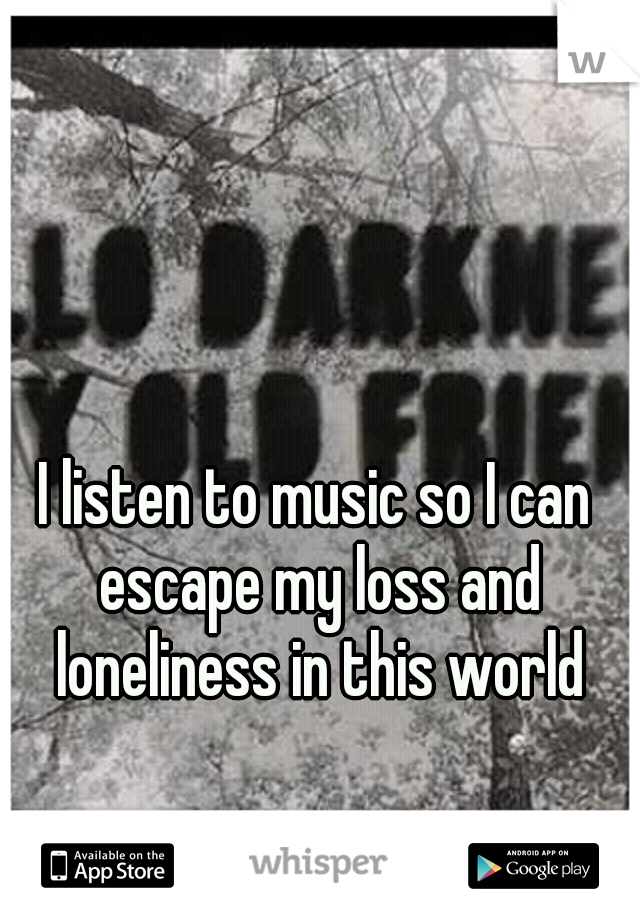 I listen to music so I can escape my loss and loneliness in this world