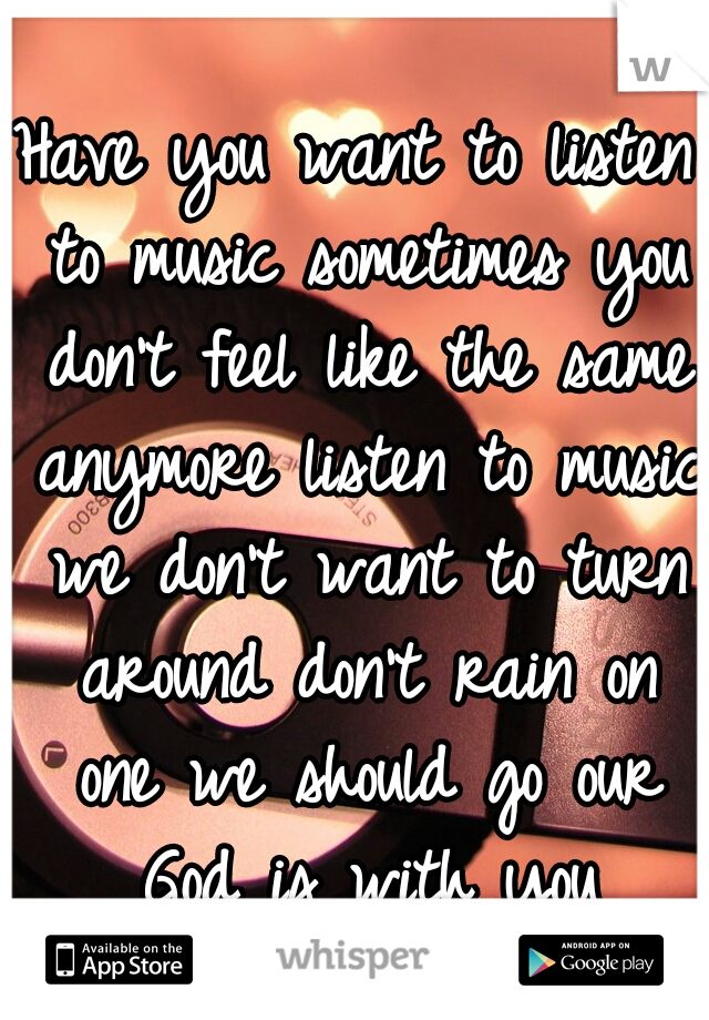 Have you want to listen to music sometimes you don't feel like the same anymore listen to music we don't want to turn around don't rain on one we should go our God is with you