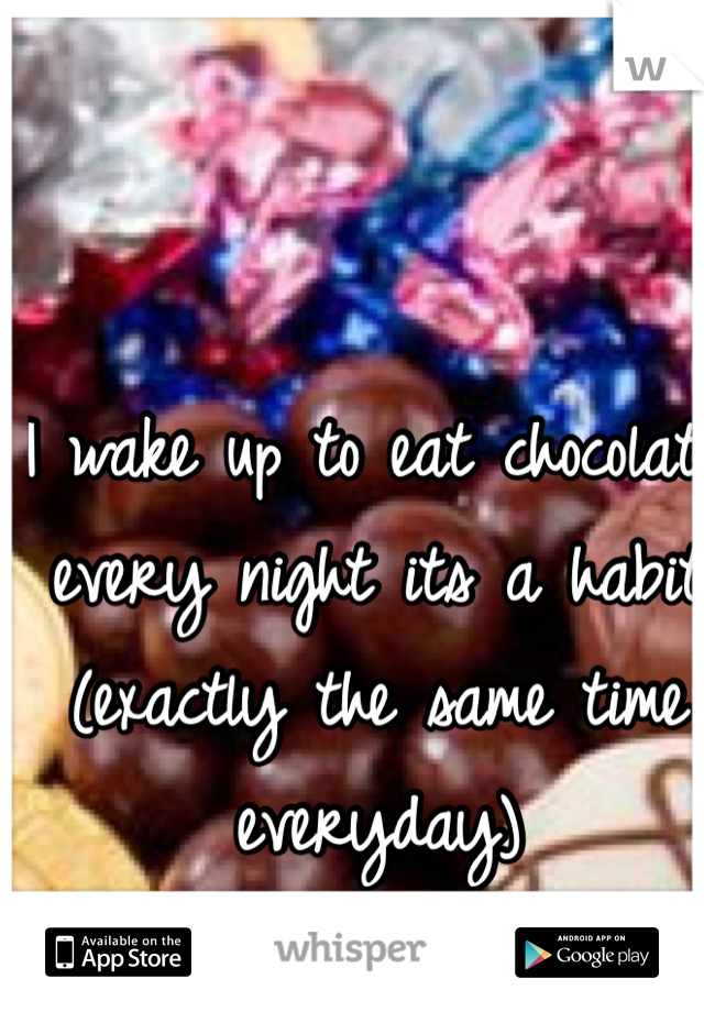 I wake up to eat chocolate every night its a habit (exactly the same time everyday)