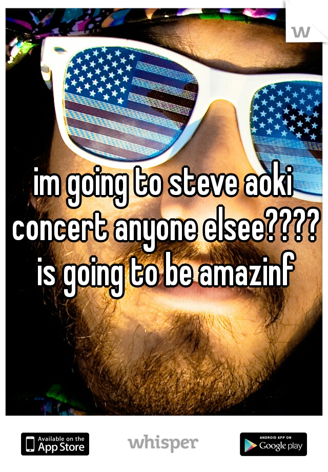 im going to steve aoki concert anyone elsee???? is going to be amazinf