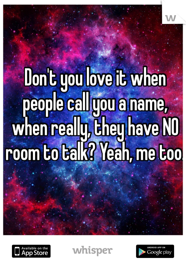 Don't you love it when people call you a name, when really, they have NO room to talk? Yeah, me too.