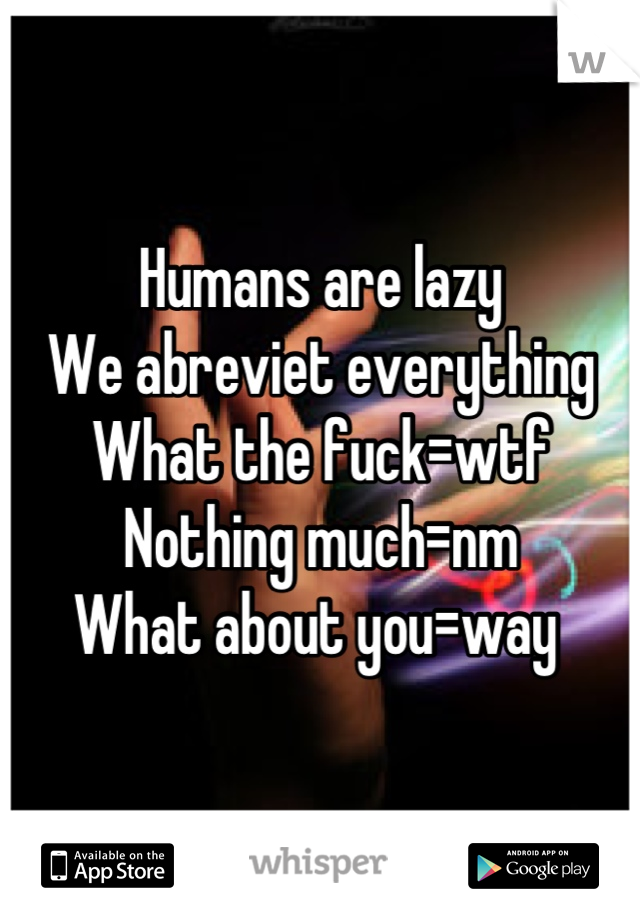 Humans are lazy We abreviet everything  What the fuck=wtf Nothing much=nm What about you=way