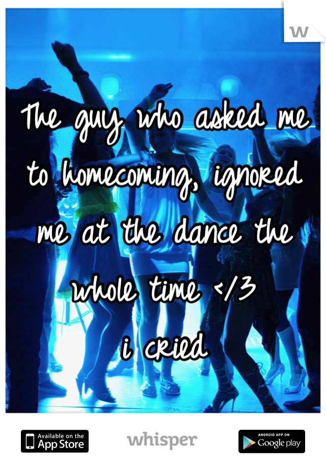 The guy who asked me to homecoming, ignored me at the dance the whole time </3  i cried