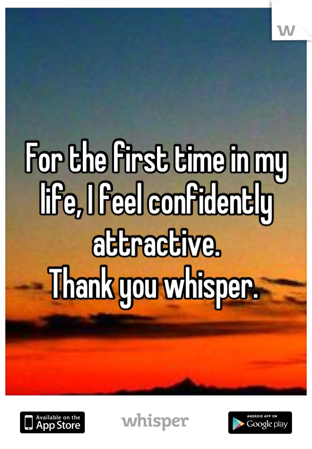 For the first time in my life, I feel confidently attractive.  Thank you whisper.