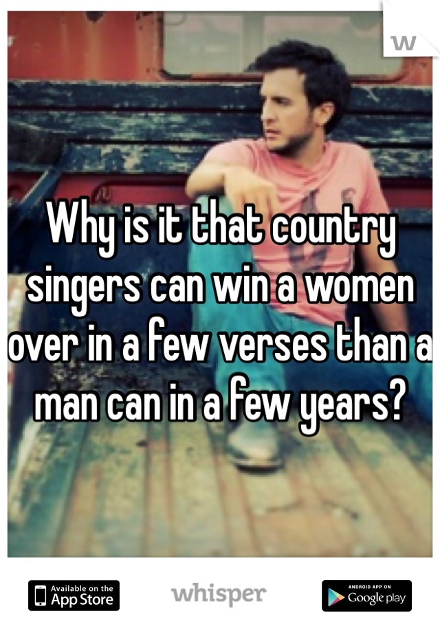 Why is it that country singers can win a women over in a few verses than a man can in a few years?