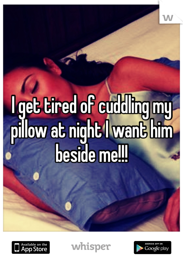 I get tired of cuddling my pillow at night I want him beside me!!!