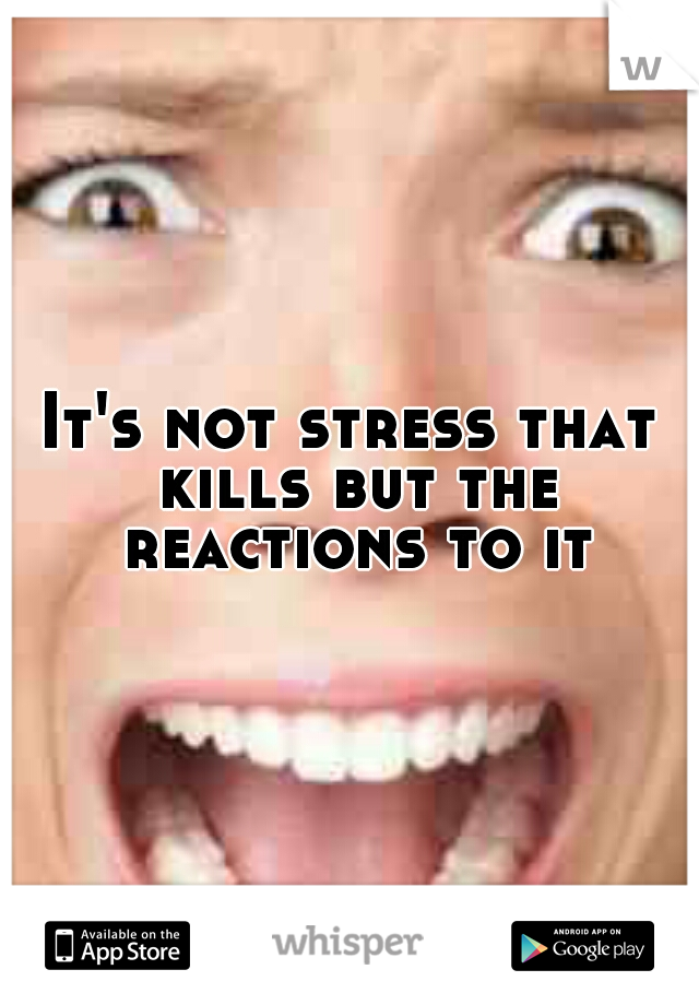 It's not stress that kills but the reactions to it