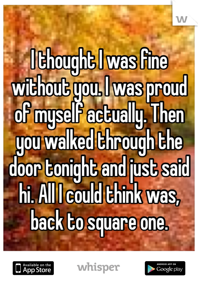 I thought I was fine without you. I was proud of myself actually. Then you walked through the door tonight and just said hi. All I could think was, back to square one.