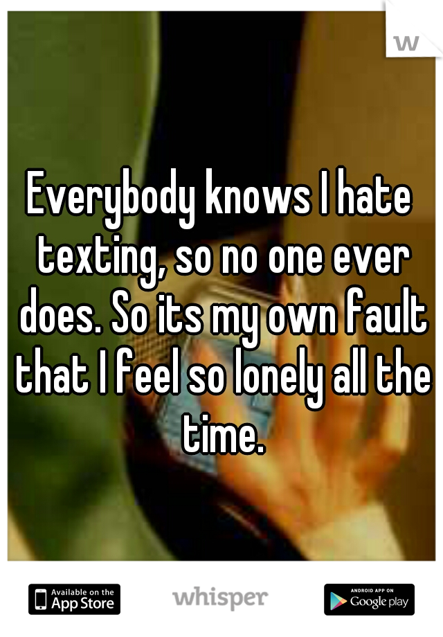 Everybody knows I hate texting, so no one ever does. So its my own fault that I feel so lonely all the time.