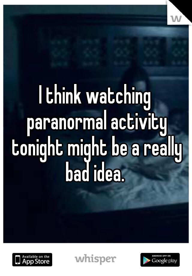 I think watching paranormal activity tonight might be a really bad idea.