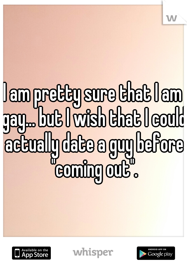 """I am pretty sure that I am gay... but I wish that I could actually date a guy before """"coming out""""."""