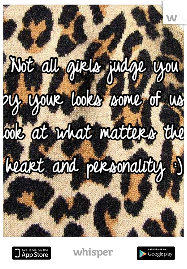 Not all girls judge you by your looks some of us look at what matters the heart and personality :)