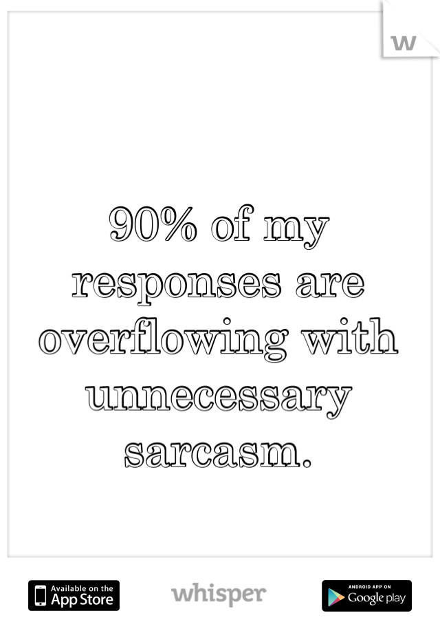 90% of my responses are overflowing with unnecessary sarcasm.