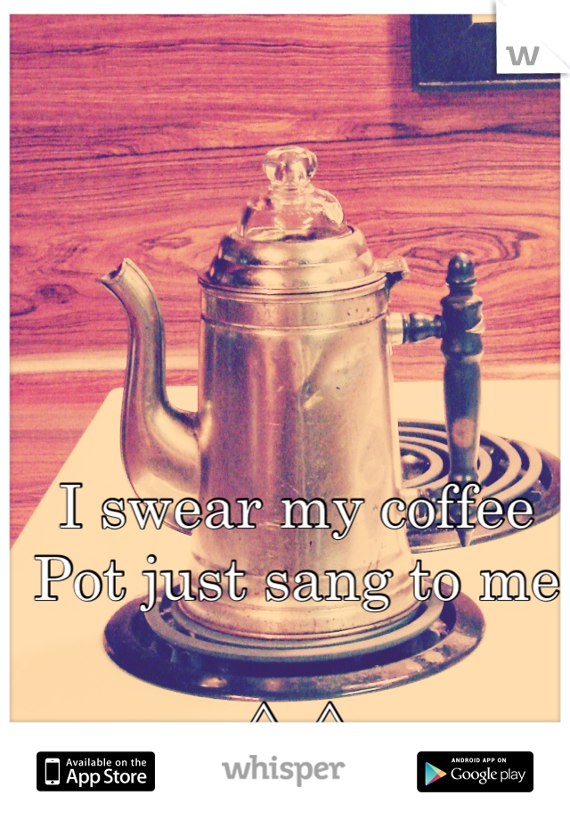 I swear my coffee Pot just sang to me  ^_^