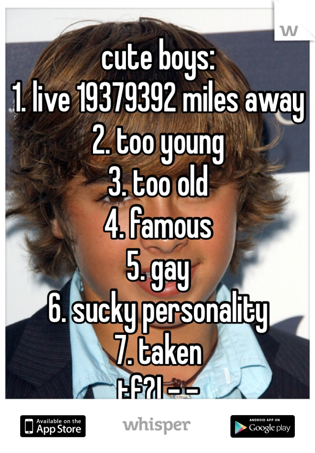 cute boys: 1. live 19379392 miles away 2. too young 3. too old 4. famous 5. gay 6. sucky personality 7. taken tf?! -.-