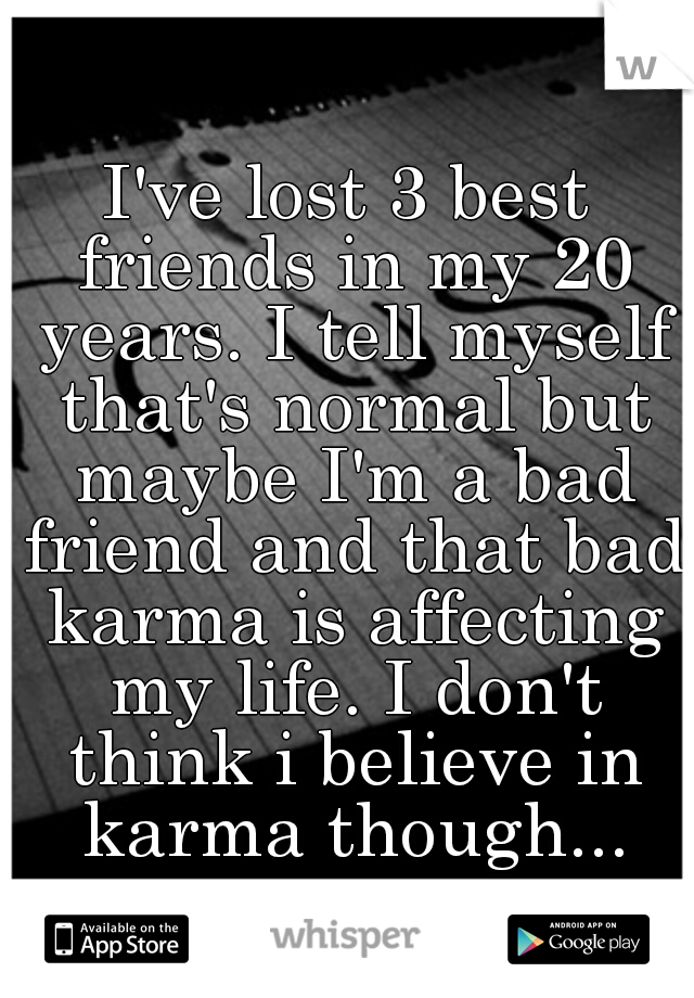 I've lost 3 best friends in my 20 years. I tell myself that's normal but maybe I'm a bad friend and that bad karma is affecting my life. I don't think i believe in karma though...