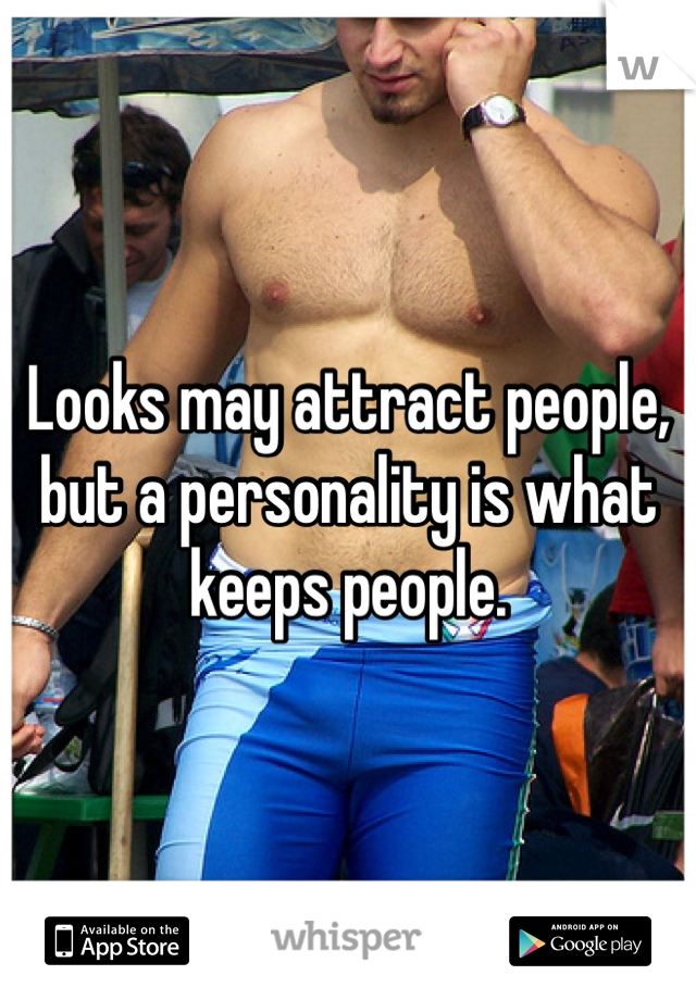 Looks may attract people, but a personality is what keeps people.
