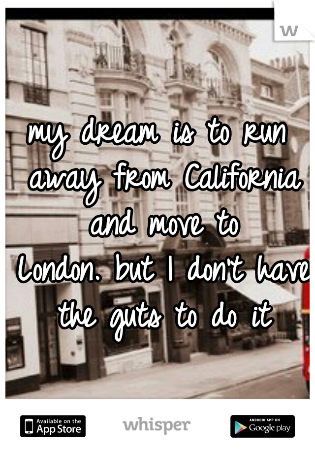 my dream is to run away from California and move to London. but I don't have the guts to do it