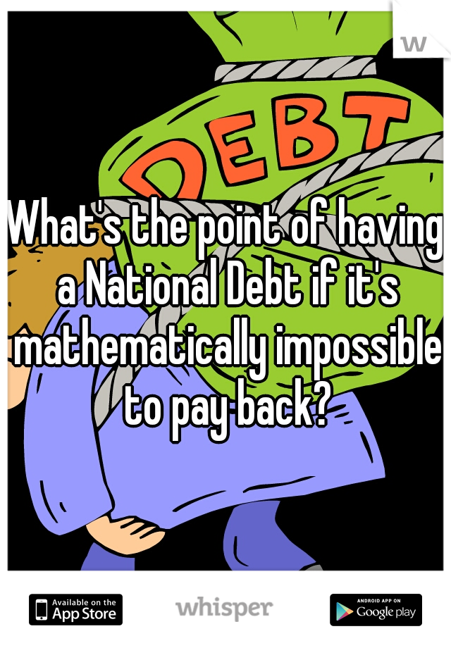 What's the point of having a National Debt if it's mathematically impossible to pay back?