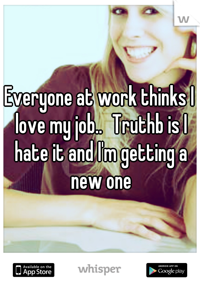 Everyone at work thinks I love my job.. Truthb is I hate it and I'm getting a new one