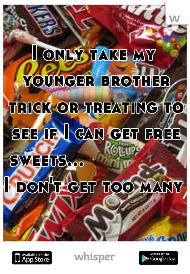 I only take my younger brother trick or treating to see if I can get free sweets...           I don't get too many